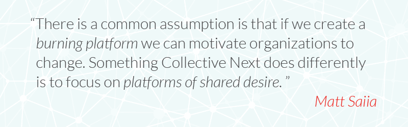 There is a common assumption is that if we create a burning platform we can motivate organizations to change. Something Collective Next does differently is to focus on platforms of shared desire.