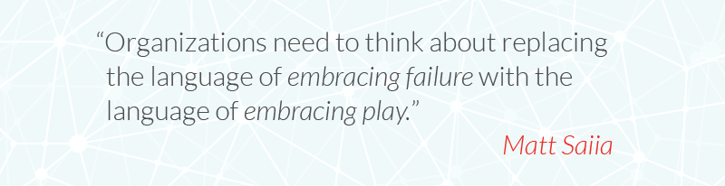 Organizations need to think about replacing the language of embracing failure with the language of embracing play